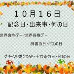 10月16日ー記念日・出来事・何の日ー世界食料デー・世界脊椎デ-・辞書の日・ボスの日・グリーンリボンDAY等
