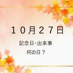 10月27日ー記念日・出来事・何の日 テディベアズ・デー、文字・活字文化の日、読書の日