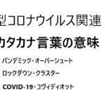 新型コロナウイルスに関連するカタカナ語の意味 COVID-19・パンデミック・クラスター・ロックダウン・オーバーシュート・コヴィディオット・インフォデミック・ソーシャルディスタンス