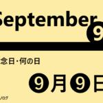 9月9日の記念日・何の日ー重陽の節句・救急の日・チョロQの日など【語呂合わせ・食べ物・世界・海外・日本】