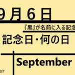 9月6日の記念日・何の日・黒に関連する日・語呂合わせ・食べ物関連【世界・海外・日本】